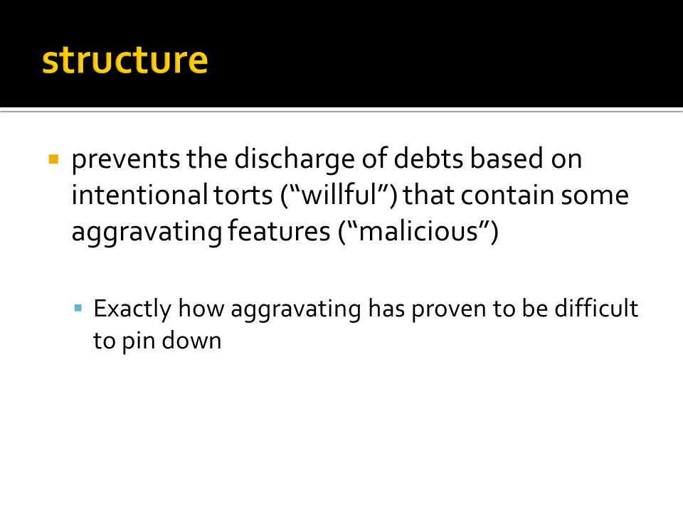  prevents the discharge of debts based on intentional torts ( willful ) that contain some aggravating features ( malicious )  Exactly how aggravating has proven to be difficult to pin down
