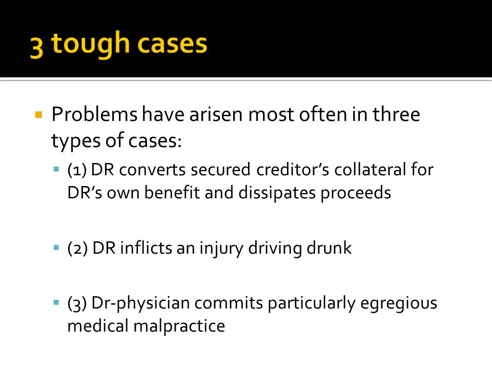  Problems have arisen most often in three types of cases:  (1) DR converts secured creditor's collateral for DR's own benefit and dissipates proceeds  (2) DR inflicts an injury driving drunk  (3) Dr-physician commits particularly egregious medical malpractice