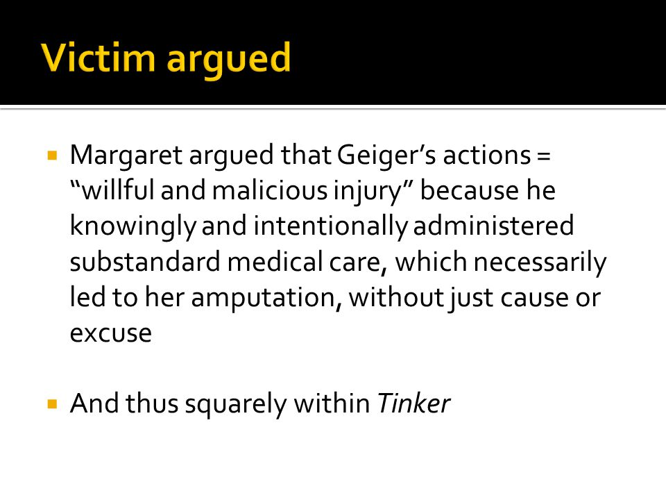  Margaret argued that Geiger's actions = willful and malicious injury because he knowingly and intentionally administered substandard medical care, which necessarily led to her amputation, without just cause or excuse  And thus squarely within Tinker