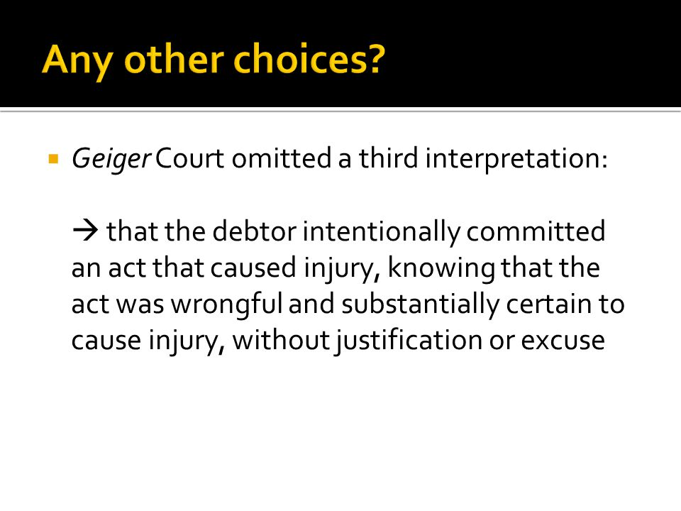  Geiger Court omitted a third interpretation:  that the debtor intentionally committed an act that caused injury, knowing that the act was wrongful and substantially certain to cause injury, without justification or excuse