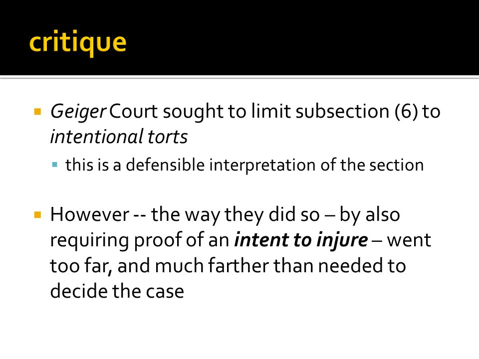  Geiger Court sought to limit subsection (6) to intentional torts  this is a defensible interpretation of the section  However -- the way they did so – by also requiring proof of an intent to injure – went too far, and much farther than needed to decide the case