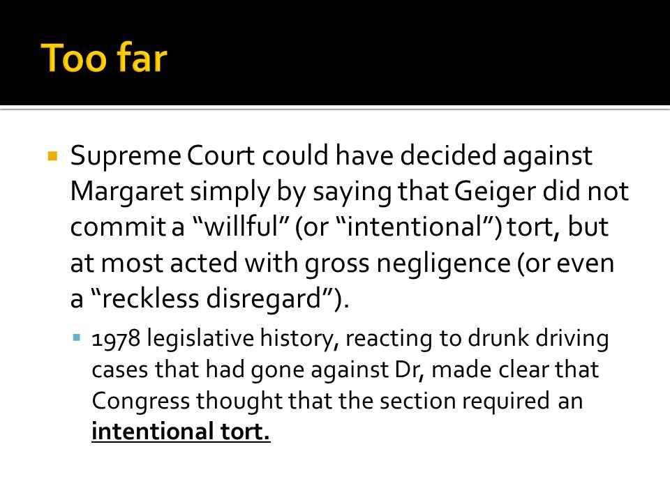 Supreme Court could have decided against Margaret simply by saying that Geiger did not commit a willful (or intentional ) tort, but at most acted with gross negligence (or even a reckless disregard ).