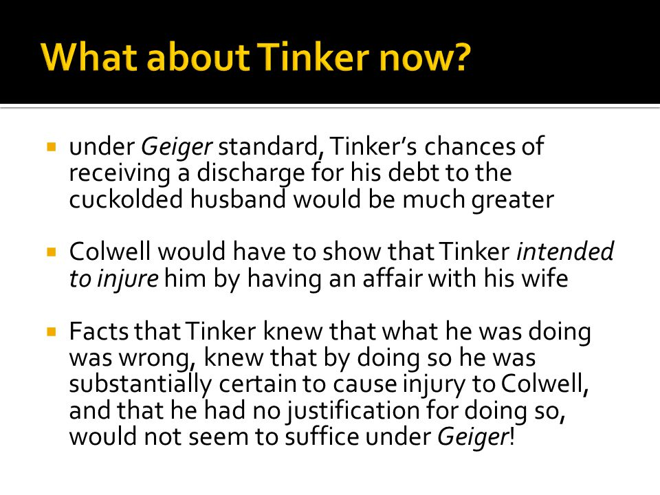  under Geiger standard, Tinker's chances of receiving a discharge for his debt to the cuckolded husband would be much greater  Colwell would have to show that Tinker intended to injure him by having an affair with his wife  Facts that Tinker knew that what he was doing was wrong, knew that by doing so he was substantially certain to cause injury to Colwell, and that he had no justification for doing so, would not seem to suffice under Geiger!