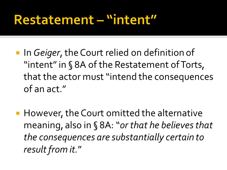  In Geiger, the Court relied on definition of intent in § 8A of the Restatement of Torts, that the actor must intend the consequences of an act.  However, the Court omitted the alternative meaning, also in § 8A: or that he believes that the consequences are substantially certain to result from it.