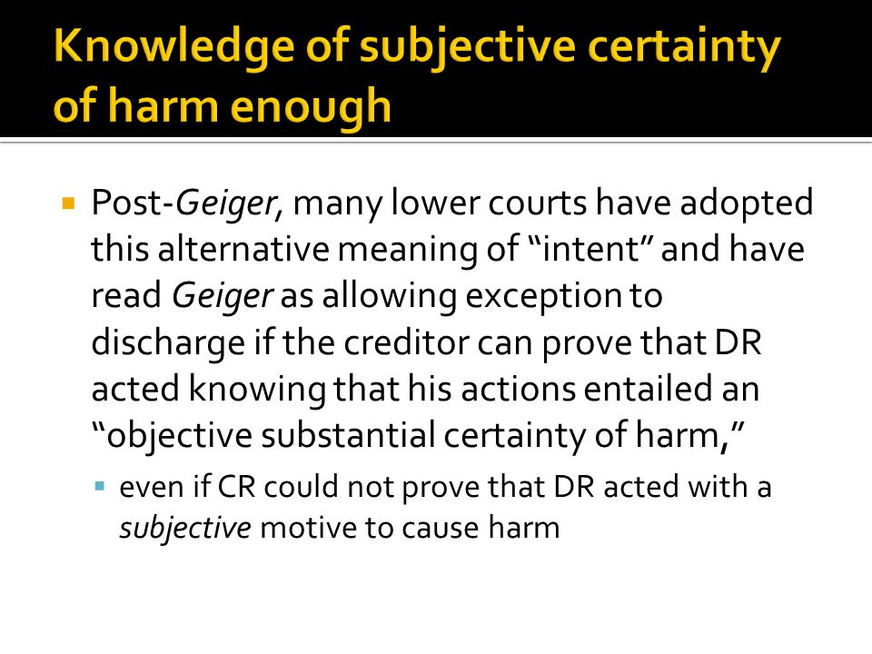  Post-Geiger, many lower courts have adopted this alternative meaning of intent and have read Geiger as allowing exception to discharge if the creditor can prove that DR acted knowing that his actions entailed an objective substantial certainty of harm,  even if CR could not prove that DR acted with a subjective motive to cause harm