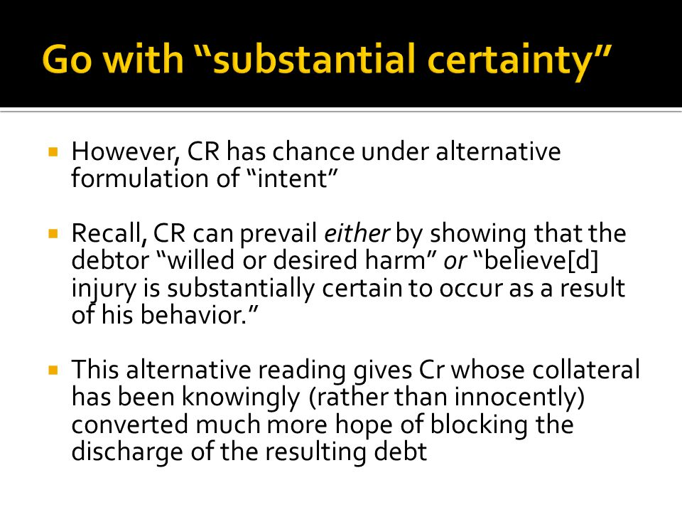  However, CR has chance under alternative formulation of intent  Recall, CR can prevail either by showing that the debtor willed or desired harm or believe[d] injury is substantially certain to occur as a result of his behavior.  This alternative reading gives Cr whose collateral has been knowingly (rather than innocently) converted much more hope of blocking the discharge of the resulting debt