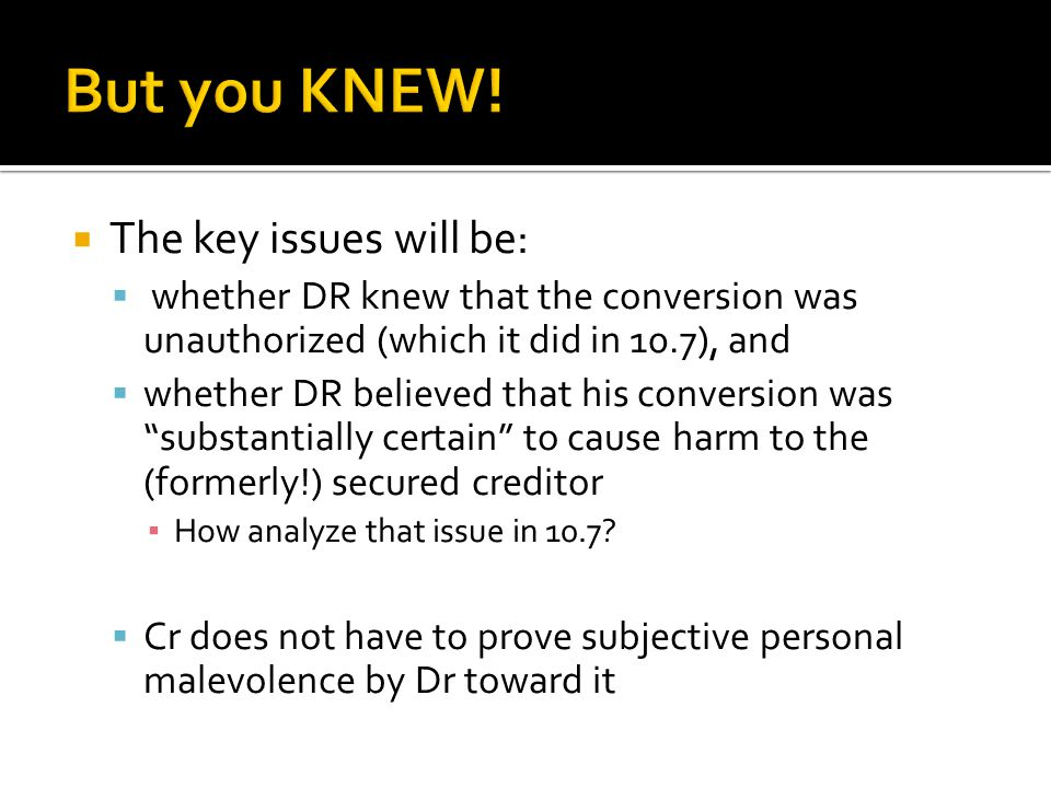  The key issues will be:  whether DR knew that the conversion was unauthorized (which it did in 10.7), and  whether DR believed that his conversion was substantially certain to cause harm to the (formerly!) secured creditor ▪ How analyze that issue in 10.7.