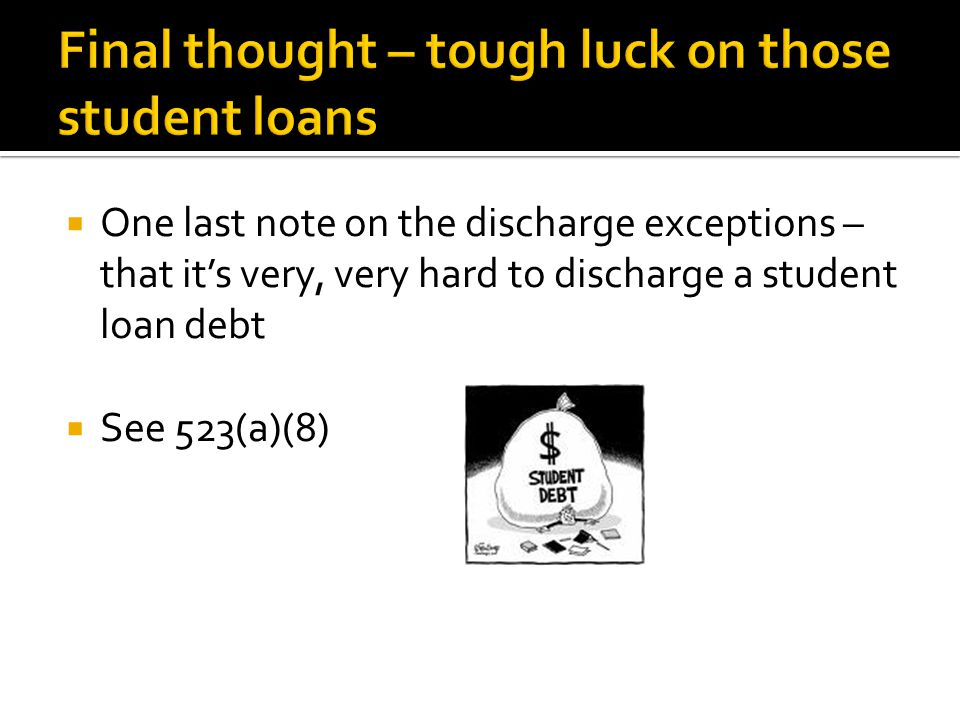  One last note on the discharge exceptions – that it's very, very hard to discharge a student loan debt  See 523(a)(8)