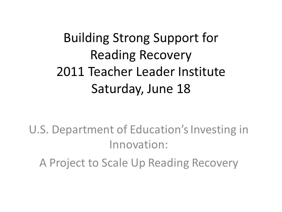 Building Strong Support for Reading Recovery 2011 Teacher Leader Institute Saturday, June 18 U.S. Department of Education's Investing in Innovation: A