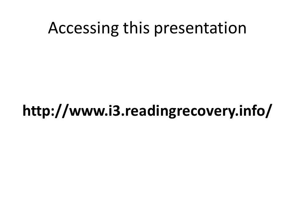 Accessing this presentation http://www.i3.readingrecovery.info/