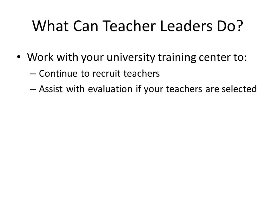 What Can Teacher Leaders Do? Work with your university training center to: – Continue to recruit teachers – Assist with evaluation if your teachers ar