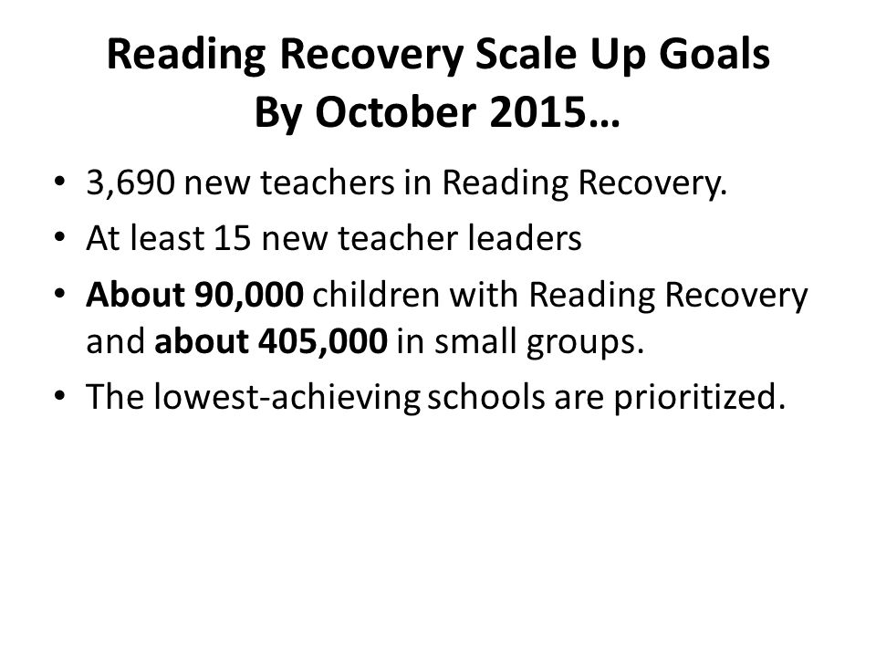 Reading Recovery Scale Up Goals By October 2015… 3,690 new teachers in Reading Recovery. At least 15 new teacher leaders About 90,000 children with Re