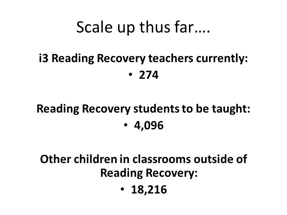 Scale up thus far…. i3 Reading Recovery teachers currently: 274 Reading Recovery students to be taught: 4,096 Other children in classrooms outside of