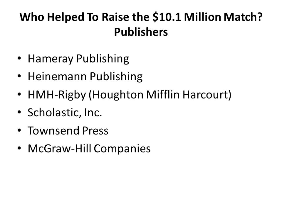 Who Helped To Raise the $10.1 Million Match? Publishers Hameray Publishing Heinemann Publishing HMH-Rigby (Houghton Mifflin Harcourt) Scholastic, Inc.