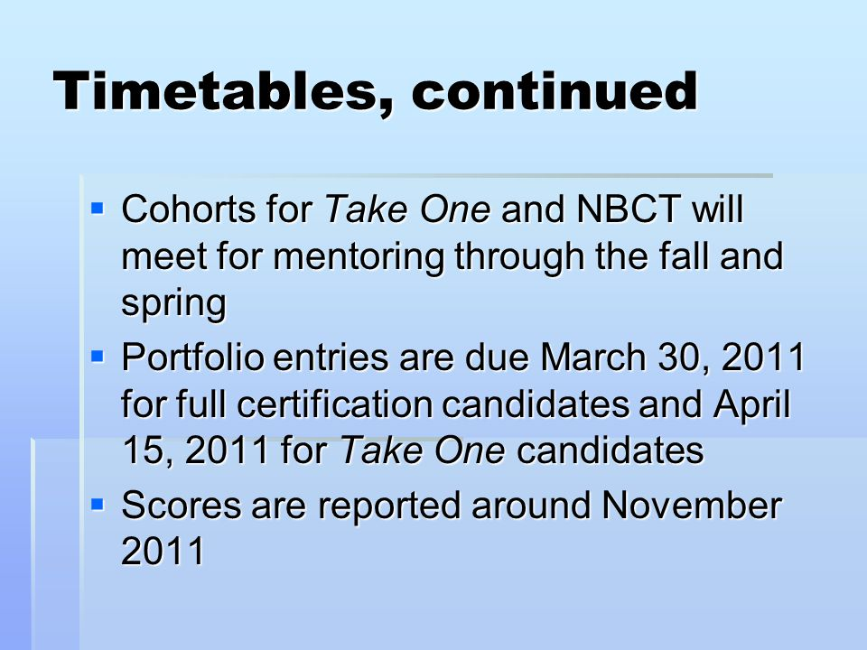 Timetables, continued  Cohorts for Take One and NBCT will meet for mentoring through the fall and spring  Portfolio entries are due March 30, 2011 for full certification candidates and April 15, 2011 for Take One candidates  Scores are reported around November 2011