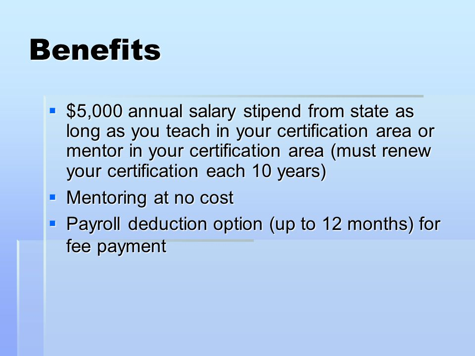 Benefits  $5,000 annual salary stipend from state as long as you teach in your certification area or mentor in your certification area (must renew your certification each 10 years)  Mentoring at no cost  Payroll deduction option (up to 12 months) for fee payment