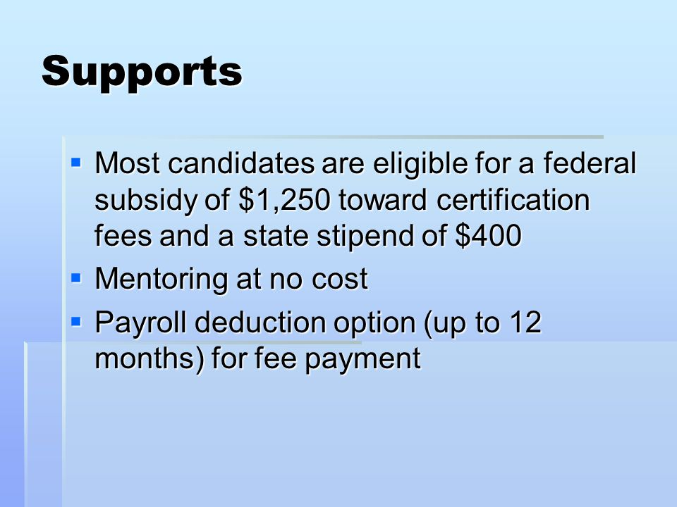 Supports  Most candidates are eligible for a federal subsidy of $1,250 toward certification fees and a state stipend of $400  Mentoring at no cost  Payroll deduction option (up to 12 months) for fee payment