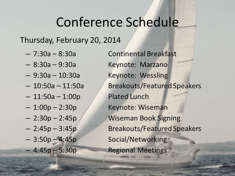 Conference Schedule Thursday, February 20, 2014 – 7:30a – 8:30aContinental Breakfast – 8:30a – 9:30aKeynote: Marzano – 9:30a – 10:30aKeynote: Wessling – 10:50a – 11:50aBreakouts/Featured Speakers – 11:50a – 1:00pPlated Lunch – 1:00p – 2:30pKeynote: Wiseman – 2:30p – 2:45p Wiseman Book Signing – 2:45p – 3:45pBreakouts/Featured Speakers – 3:50p – 4:45pSocial/Networking – 4:45p – 5:30pRegional Meetings
