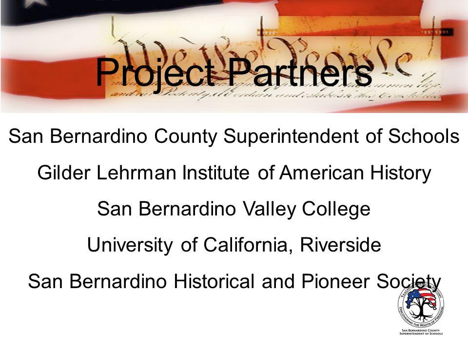 Project Partners San Bernardino County Superintendent of Schools Gilder Lehrman Institute of American History San Bernardino Valley College University of California, Riverside San Bernardino Historical and Pioneer Society