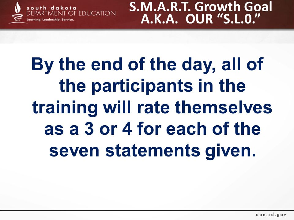 "S.M.A.R.T. Growth Goal A.K.A. OUR ""S.L.0."" By the end of the day, all of the participants in the training will rate themselves as a 3 or 4 for each of"