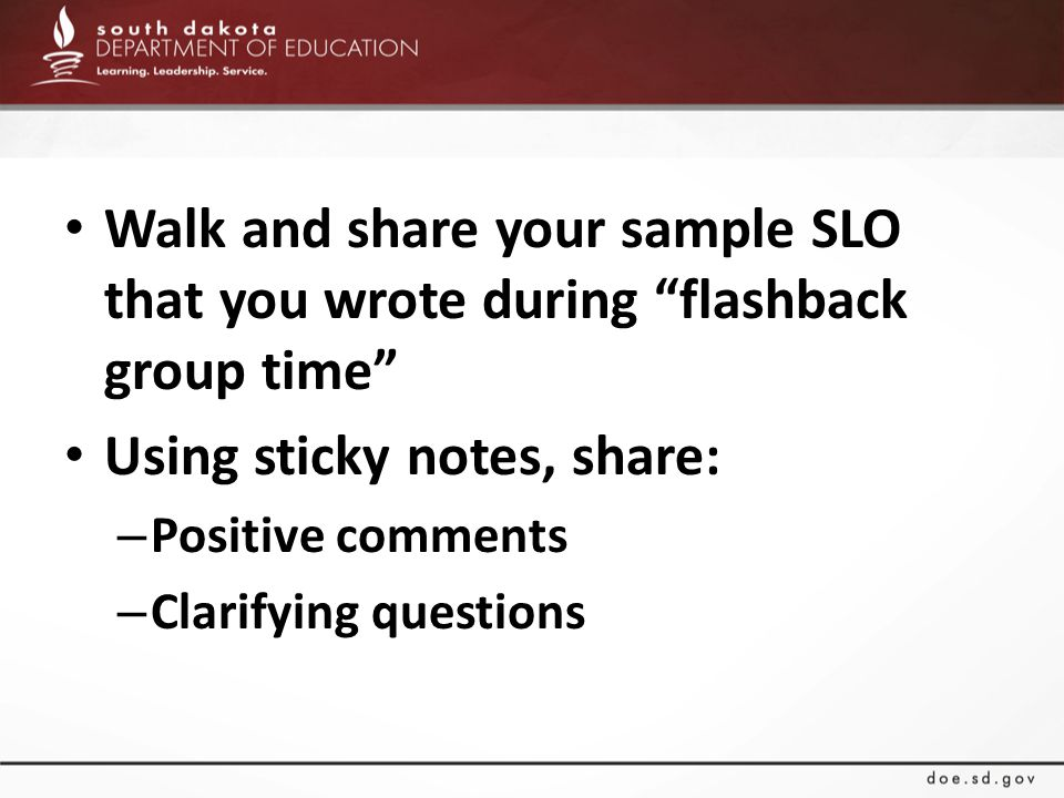 Walk and share your sample SLO that you wrote during flashback group time Using sticky notes, share: – Positive comments – Clarifying questions