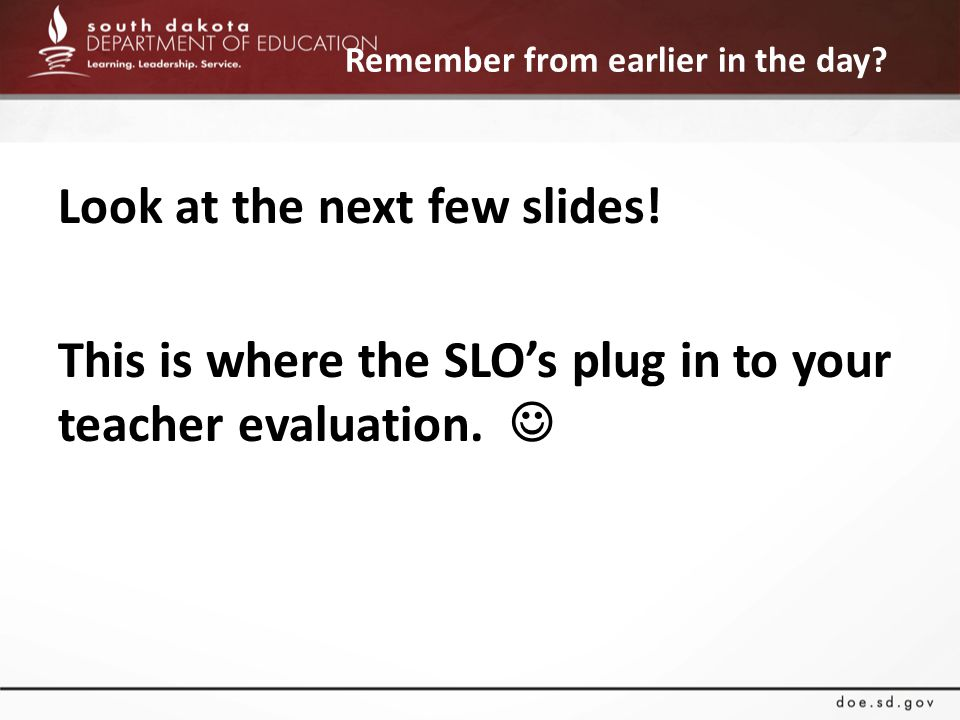 Remember from earlier in the day? Look at the next few slides! This is where the SLO's plug in to your teacher evaluation.