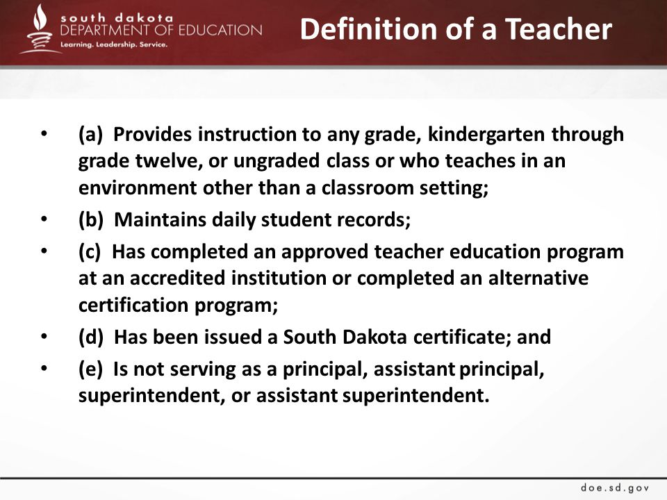 Definition of a Teacher (a) Provides instruction to any grade, kindergarten through grade twelve, or ungraded class or who teaches in an environment other than a classroom setting; (b) Maintains daily student records; (c) Has completed an approved teacher education program at an accredited institution or completed an alternative certification program; (d) Has been issued a South Dakota certificate; and (e) Is not serving as a principal, assistant principal, superintendent, or assistant superintendent.