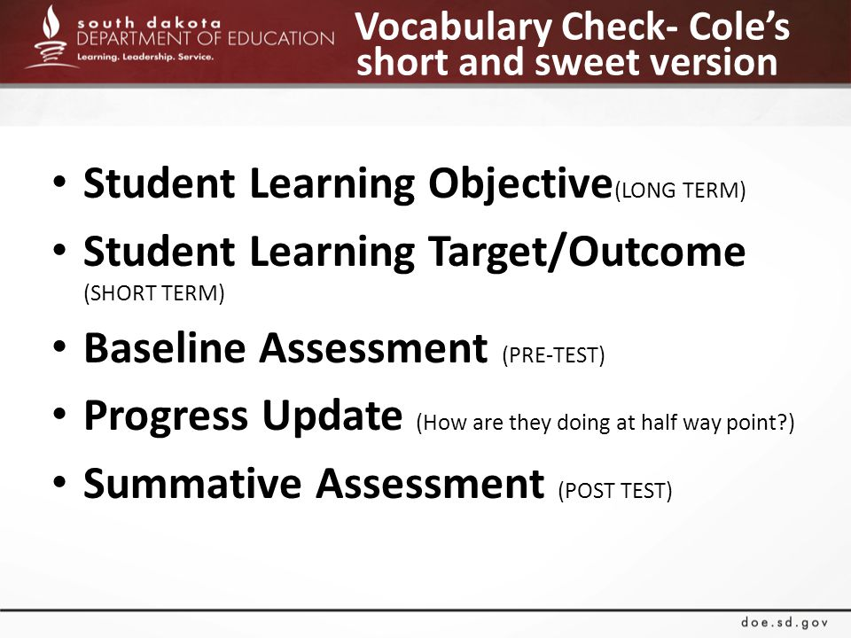 Vocabulary Check- Cole's short and sweet version Student Learning Objective (LONG TERM) Student Learning Target/Outcome (SHORT TERM) Baseline Assessment (PRE-TEST) Progress Update (How are they doing at half way point?) Summative Assessment (POST TEST)