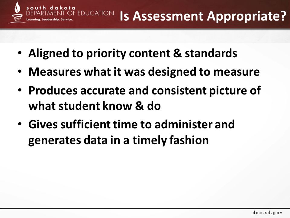 Is Assessment Appropriate? Aligned to priority content & standards Measures what it was designed to measure Produces accurate and consistent picture o