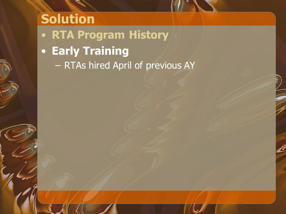 Solution RTA Program History Early Training –RTAs hired April of previous AY