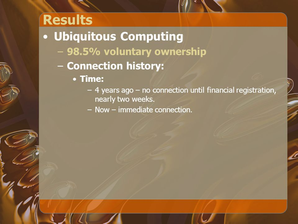 Results Ubiquitous Computing –98.5% voluntary ownership –Connection history: Time: –4 years ago – no connection until financial registration, nearly two weeks.