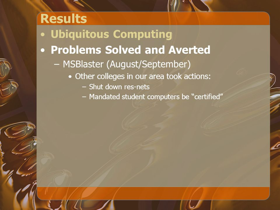 Results Ubiquitous Computing Problems Solved and Averted –MSBlaster (August/September) Other colleges in our area took actions: –Shut down res-nets –Mandated student computers be certified
