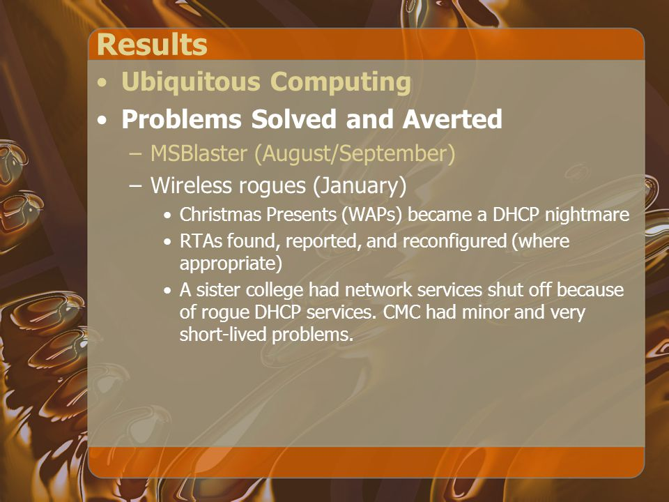 Results Ubiquitous Computing Problems Solved and Averted –MSBlaster (August/September) –Wireless rogues (January) Christmas Presents (WAPs) became a DHCP nightmare RTAs found, reported, and reconfigured (where appropriate) A sister college had network services shut off because of rogue DHCP services.