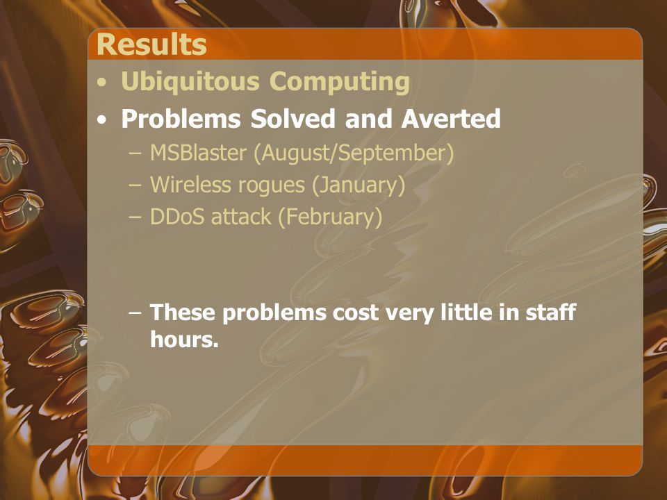 Results Ubiquitous Computing Problems Solved and Averted –MSBlaster (August/September) –Wireless rogues (January) –DDoS attack (February) –These problems cost very little in staff hours.