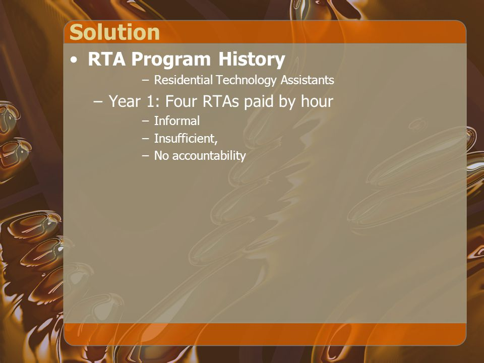 Solution RTA Program History –Residential Technology Assistants –Year 1: Four RTAs paid by hour –Informal –Insufficient, –No accountability