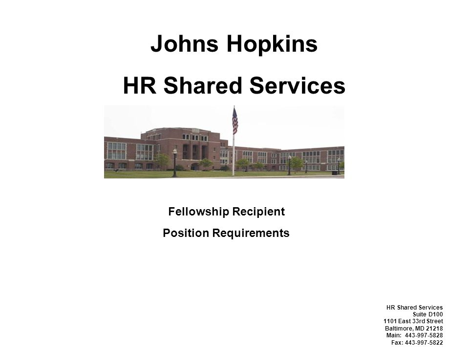 Johns Hopkins HR Shared Services Fellowship Recipient Position Requirements HR Shared Services Suite D100 1101 East 33rd Street Baltimore, MD 21218 Main: 443-997-5828 Fax: 443-997-5822
