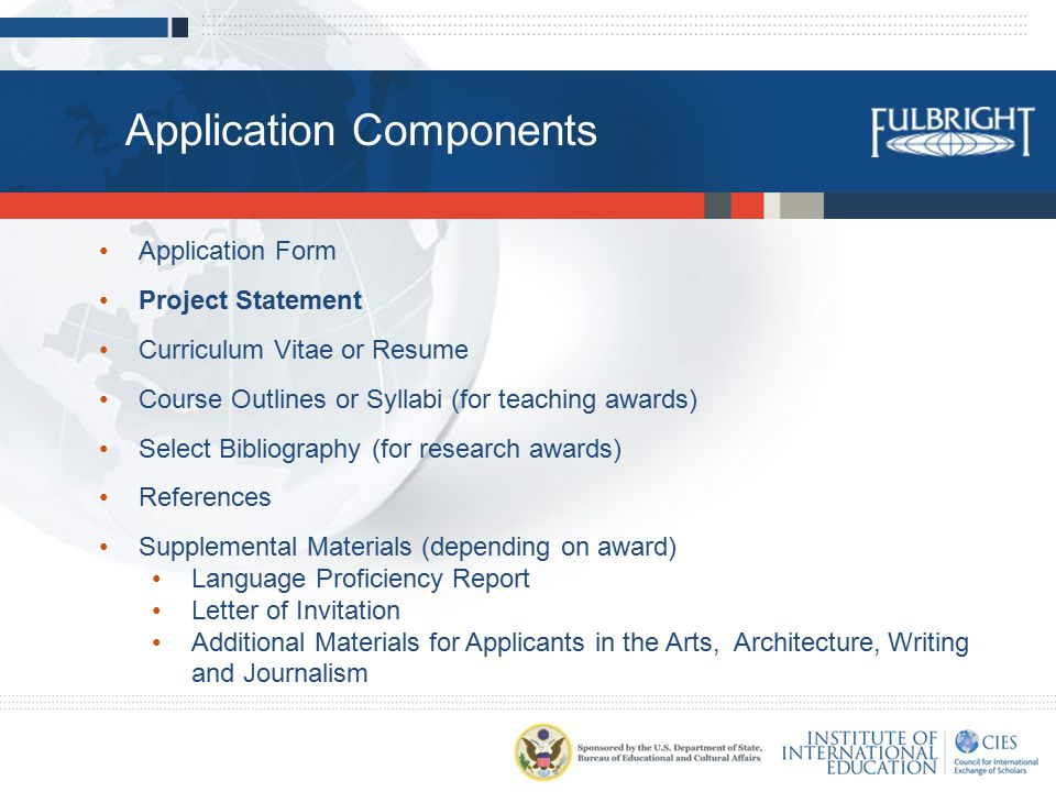 Application Components Application Form Project Statement Curriculum Vitae or Resume Course Outlines or Syllabi (for teaching awards) Select Bibliography (for research awards) References Supplemental Materials (depending on award) Language Proficiency Report Letter of Invitation Additional Materials for Applicants in the Arts, Architecture, Writing and Journalism