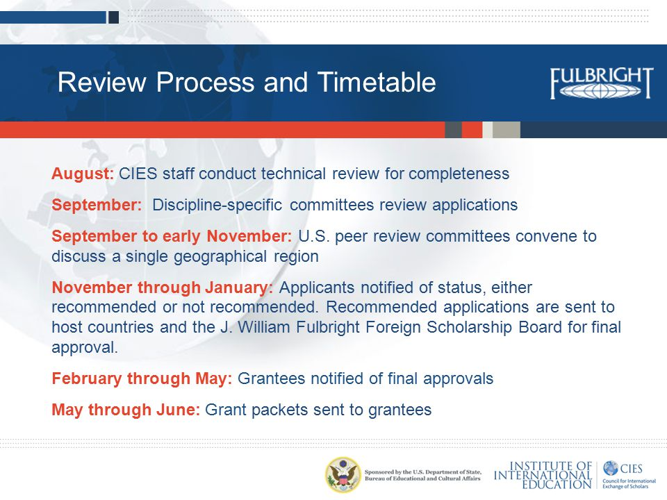 Review Process and Timetable August: CIES staff conduct technical review for completeness September: Discipline-specific committees review applications September to early November: U.S.