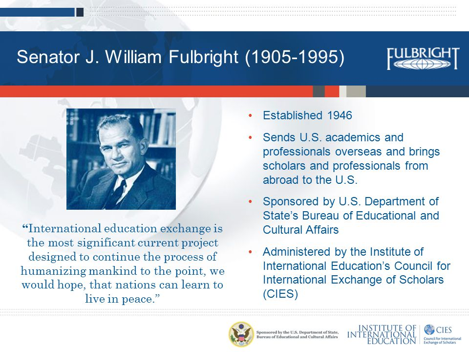 "Senator J. William Fulbright (1905-1995) "" International education exchange is the most significant current project designed to continue the process o"