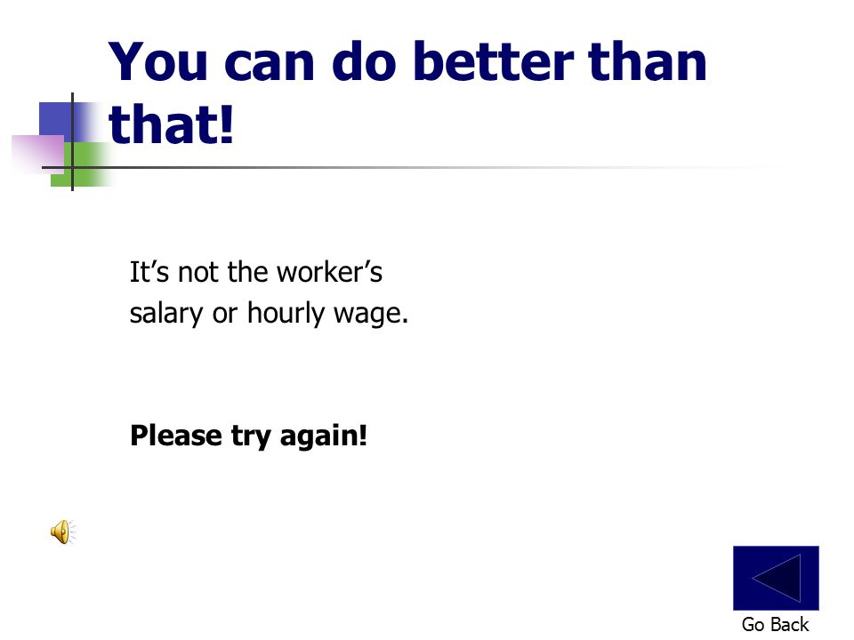 You can do better than that! It's not the worker's salary or hourly wage. Please try again! Go Back