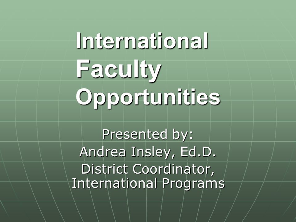 International Faculty Opportunities Presented by: Andrea Insley, Ed.D.