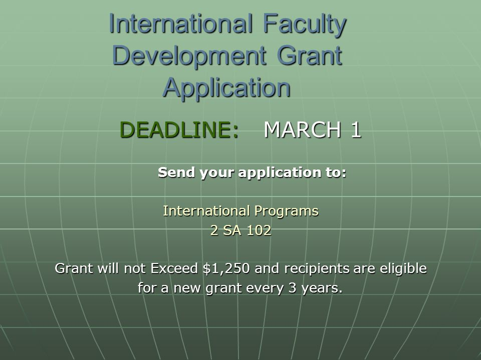International Faculty Development Grant Application DEADLINE:MARCH 1 Send your application to: Send your application to: International Programs 2 SA 102 Grant will not Exceed $1,250 and recipients are eligible for a new grant every 3 years.