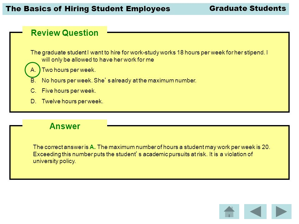 The Basics of Hiring Student Employees Review Question The graduate student I want to hire for work-study works 18 hours per week for her stipend. I w
