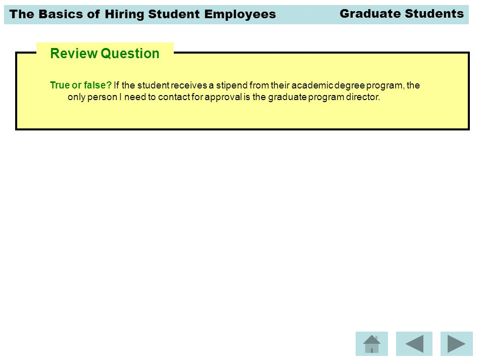 The Basics of Hiring Student Employees Review Question True or false? If the student receives a stipend from their academic degree program, the only p
