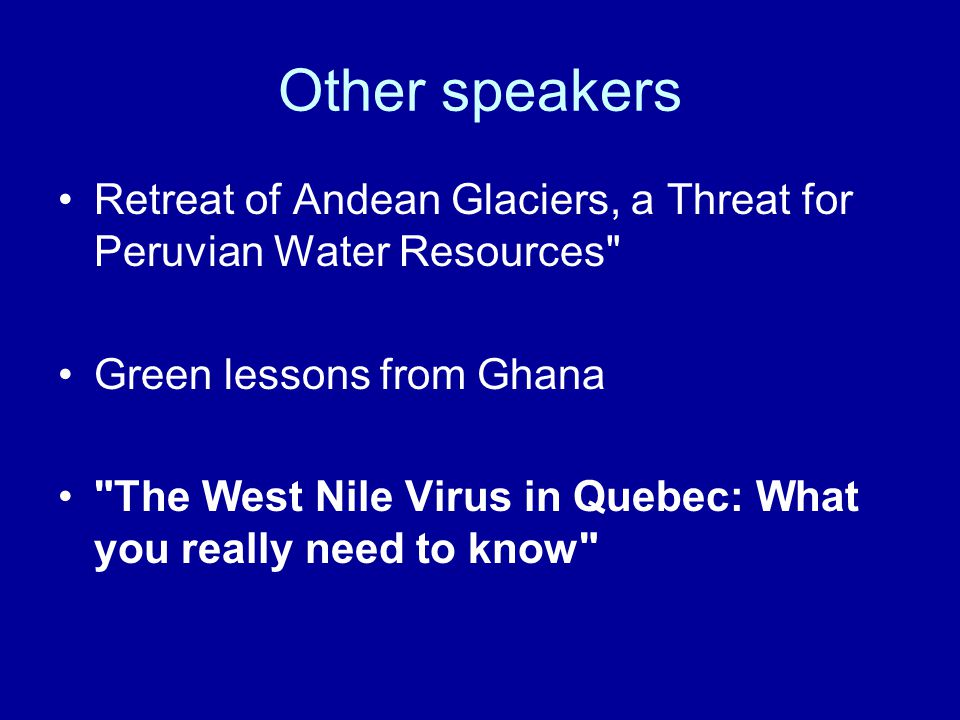Other speakers Retreat of Andean Glaciers, a Threat for Peruvian Water Resources Green lessons from Ghana The West Nile Virus in Quebec: What you really need to know