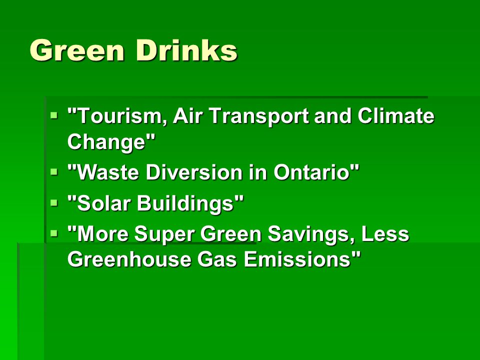 Green Drinks  Tourism, Air Transport and Climate Change  Waste Diversion in Ontario  Solar Buildings  More Super Green Savings, Less Greenhouse Gas Emissions