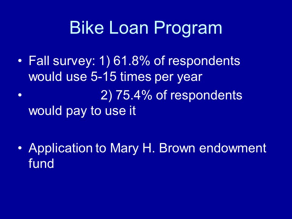 Bike Loan Program Fall survey: 1) 61.8% of respondents would use 5-15 times per year 2) 75.4% of respondents would pay to use it Application to Mary H.