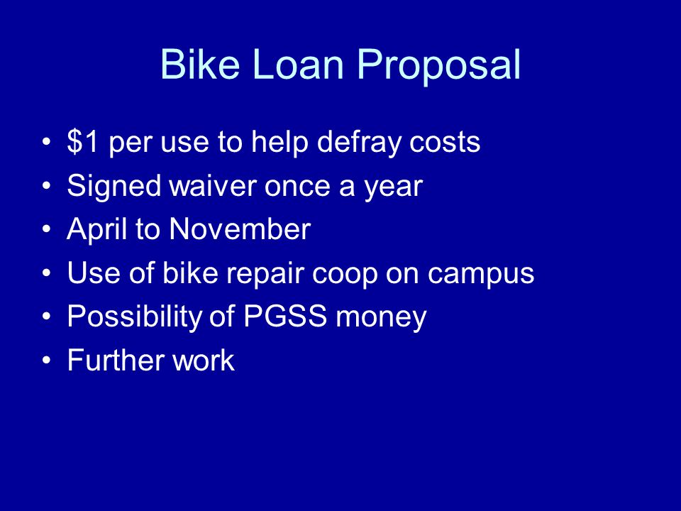Bike Loan Proposal $1 per use to help defray costs Signed waiver once a year April to November Use of bike repair coop on campus Possibility of PGSS money Further work