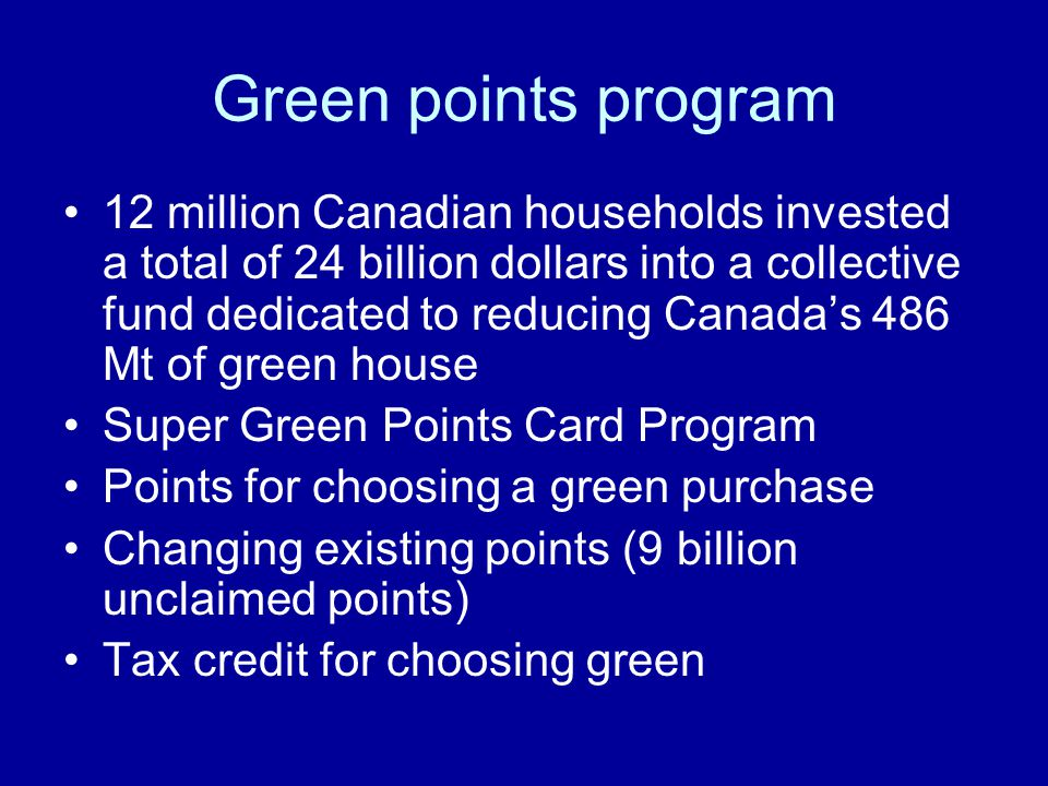 Green points program 12 million Canadian households invested a total of 24 billion dollars into a collective fund dedicated to reducing Canada's 486 Mt of green house Super Green Points Card Program Points for choosing a green purchase Changing existing points (9 billion unclaimed points) Tax credit for choosing green