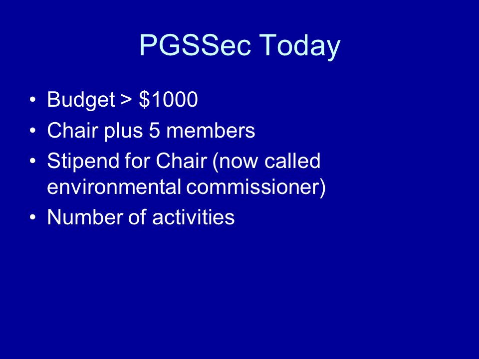 PGSSec Today Budget > $1000 Chair plus 5 members Stipend for Chair (now called environmental commissioner) Number of activities